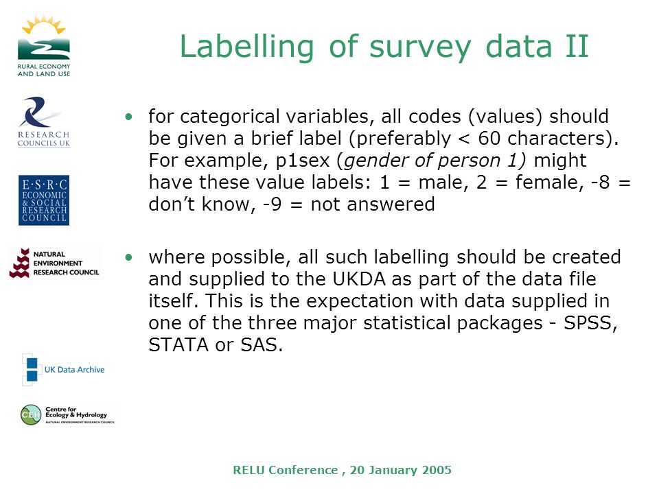 RELU Conference, 20 January 2005 Labelling of survey data II for categorical variables, all codes (values) should be given a brief label (preferably < 60 characters).