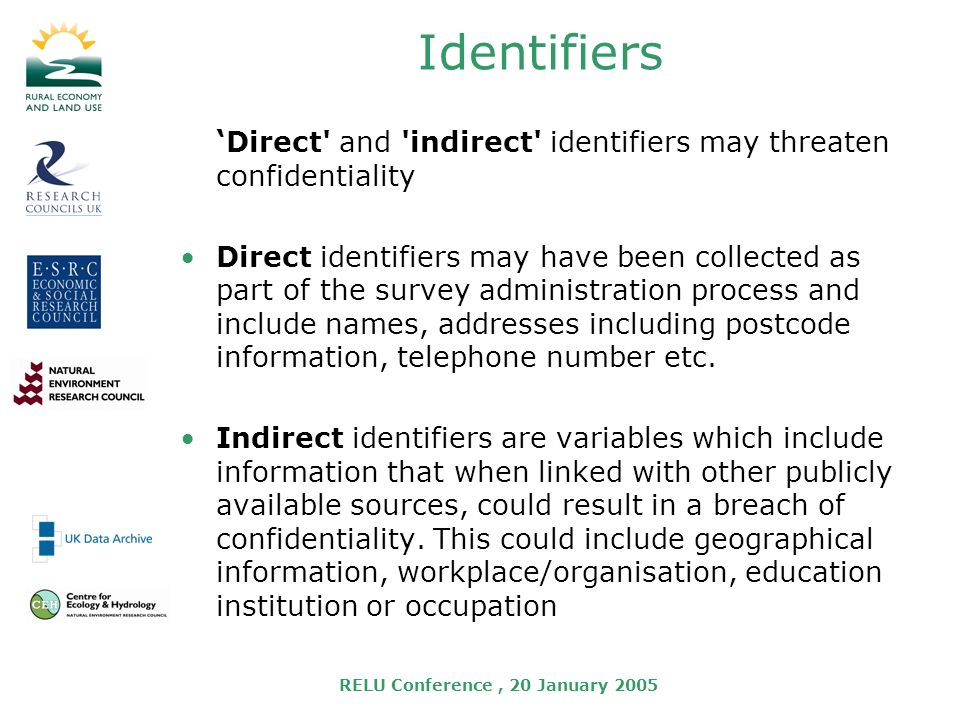 RELU Conference, 20 January 2005 Identifiers Direct and indirect identifiers may threaten confidentiality Direct identifiers may have been collected as part of the survey administration process and include names, addresses including postcode information, telephone number etc.