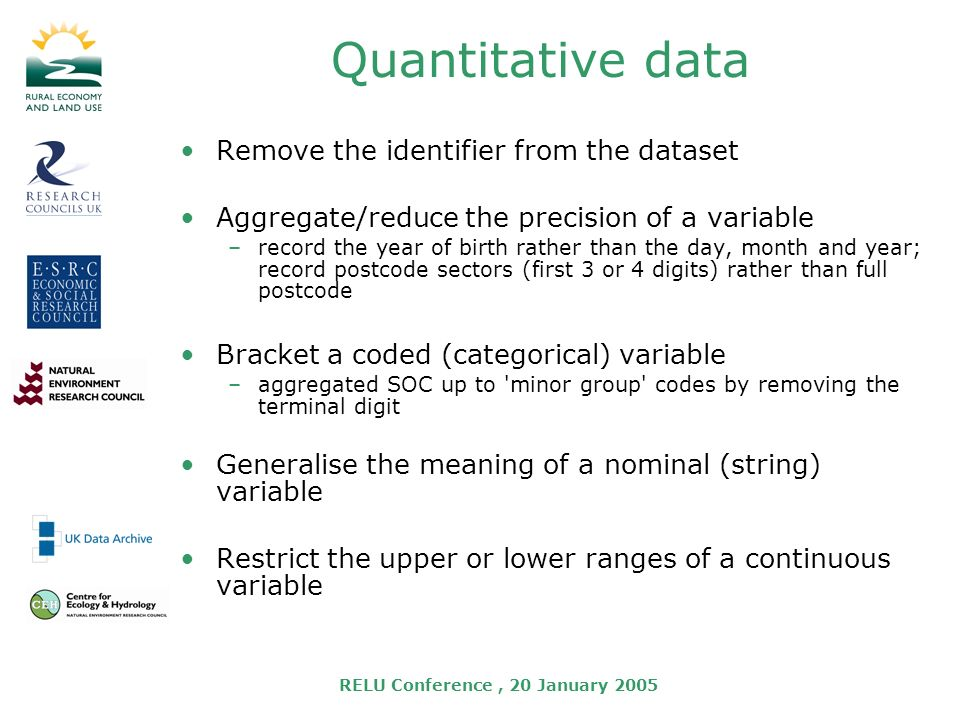 RELU Conference, 20 January 2005 Quantitative data Remove the identifier from the dataset Aggregate/reduce the precision of a variable –record the year of birth rather than the day, month and year; record postcode sectors (first 3 or 4 digits) rather than full postcode Bracket a coded (categorical) variable –aggregated SOC up to minor group codes by removing the terminal digit Generalise the meaning of a nominal (string) variable Restrict the upper or lower ranges of a continuous variable