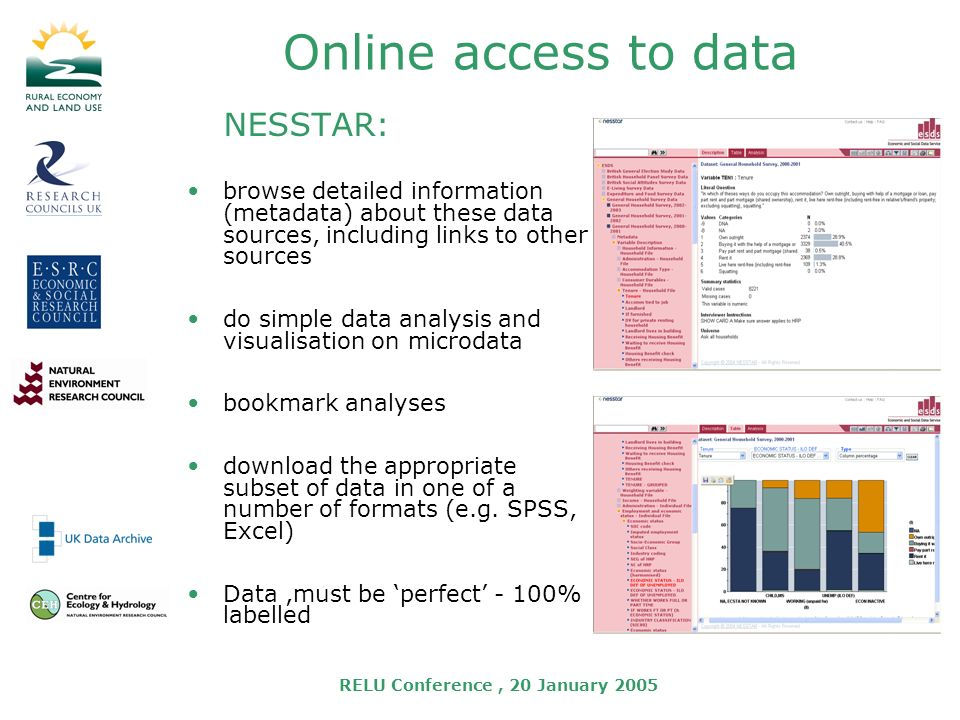 RELU Conference, 20 January 2005 Online access to data NESSTAR: browse detailed information (metadata) about these data sources, including links to other sources do simple data analysis and visualisation on microdata bookmark analyses download the appropriate subset of data in one of a number of formats (e.g.