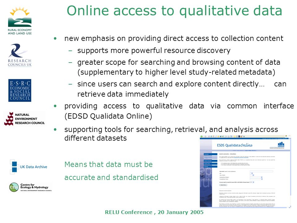 RELU Conference, 20 January 2005 Online access to qualitative data new emphasis on providing direct access to collection content –supports more powerful resource discovery –greater scope for searching and browsing content of data (supplementary to higher level study-related metadata) –since users can search and explore content directly… can retrieve data immediately providing access to qualitative data via common interface (EDSD Qualidata Online) supporting tools for searching, retrieval, and analysis across different datasets Means that data must be accurate and standardised