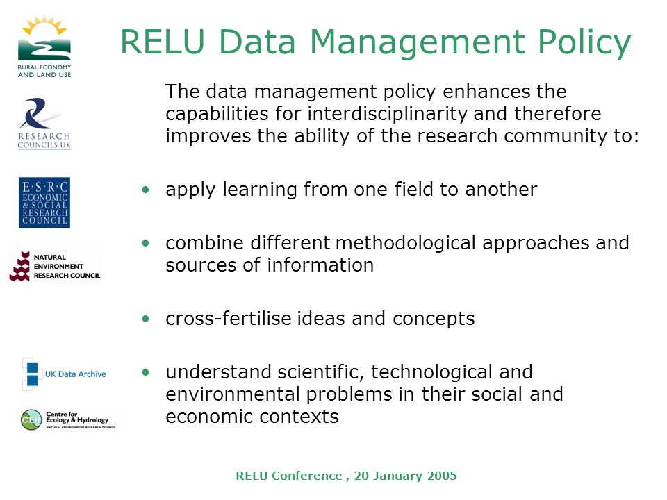 RELU Conference, 20 January 2005 RELU Data Management Policy The data management policy enhances the capabilities for interdisciplinarity and therefore improves the ability of the research community to: apply learning from one field to another combine different methodological approaches and sources of information cross-fertilise ideas and concepts understand scientific, technological and environmental problems in their social and economic contexts
