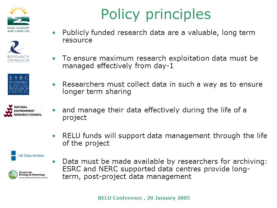 RELU Conference, 20 January 2005 Policy principles Publicly funded research data are a valuable, long term resource To ensure maximum research exploitation data must be managed effectively from day-1 Researchers must collect data in such a way as to ensure longer term sharing and manage their data effectively during the life of a project RELU funds will support data management through the life of the project Data must be made available by researchers for archiving: ESRC and NERC supported data centres provide long- term, post-project data management