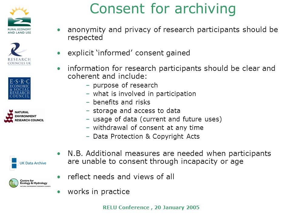 RELU Conference, 20 January 2005 Consent for archiving anonymity and privacy of research participants should be respected explicit informed consent gained information for research participants should be clear and coherent and include: –purpose of research –what is involved in participation –benefits and risks –storage and access to data –usage of data (current and future uses) –withdrawal of consent at any time –Data Protection & Copyright Acts N.B.