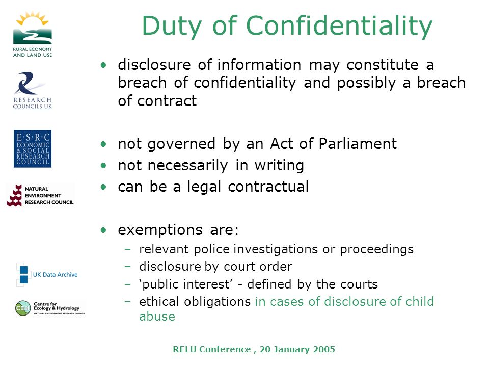 RELU Conference, 20 January 2005 Duty of Confidentiality disclosure of information may constitute a breach of confidentiality and possibly a breach of contract not governed by an Act of Parliament not necessarily in writing can be a legal contractual exemptions are: –relevant police investigations or proceedings –disclosure by court order –public interest - defined by the courts –ethical obligations in cases of disclosure of child abuse