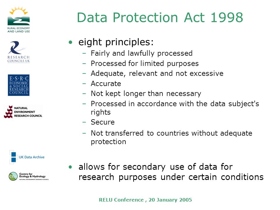 RELU Conference, 20 January 2005 Data Protection Act 1998 eight principles: –Fairly and lawfully processed –Processed for limited purposes –Adequate, relevant and not excessive –Accurate –Not kept longer than necessary –Processed in accordance with the data subject s rights –Secure –Not transferred to countries without adequate protection allows for secondary use of data for research purposes under certain conditions