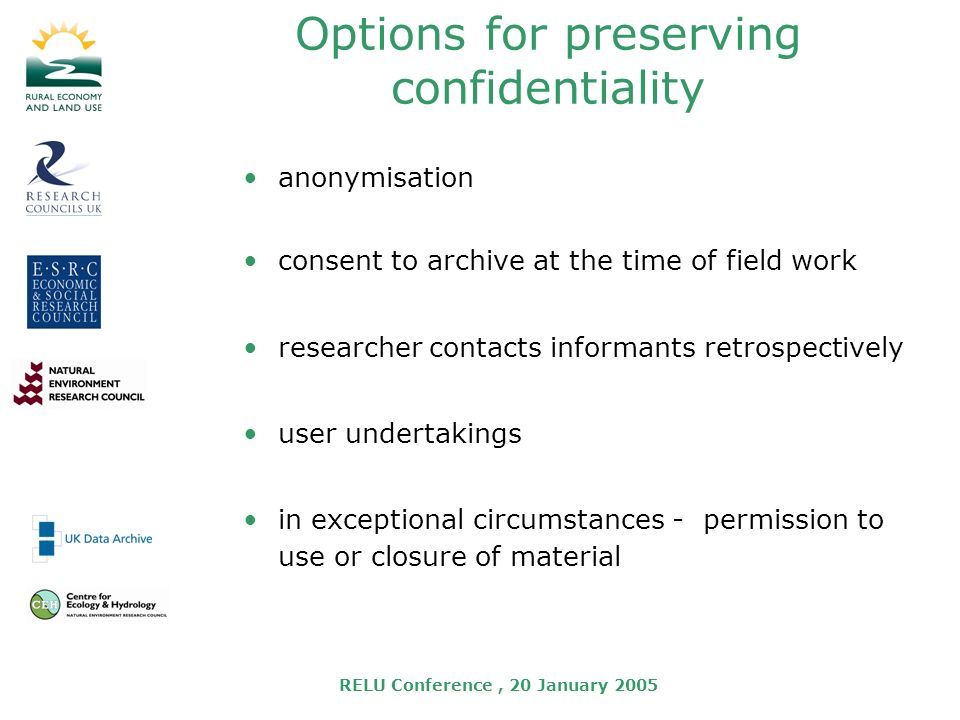 RELU Conference, 20 January 2005 Options for preserving confidentiality anonymisation consent to archive at the time of field work researcher contacts informants retrospectively user undertakings in exceptional circumstances - permission to use or closure of material