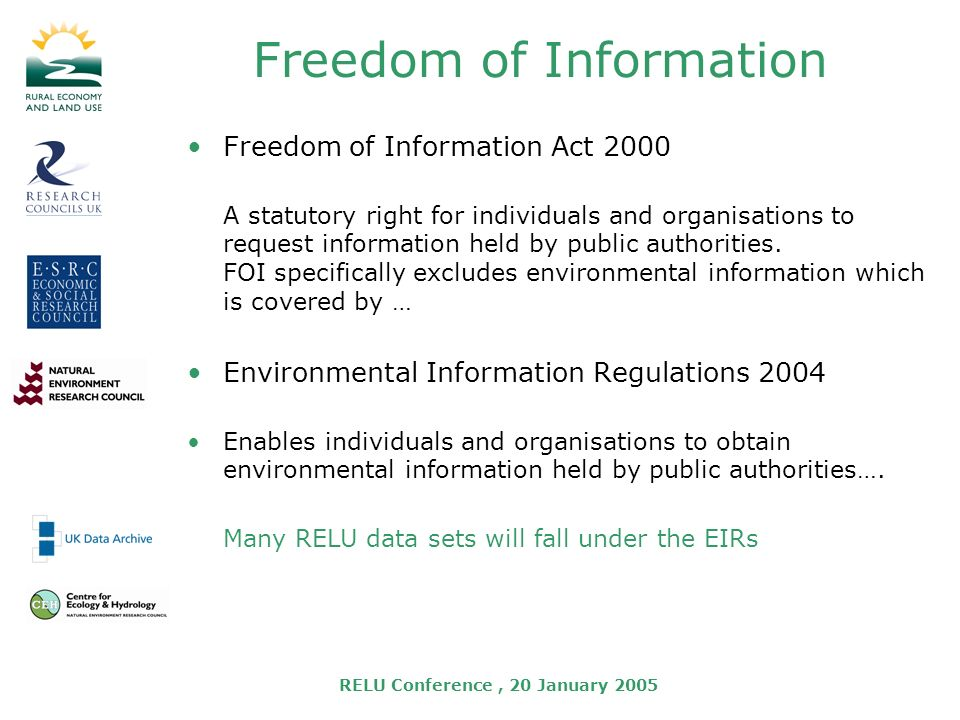 RELU Conference, 20 January 2005 Freedom of Information Freedom of Information Act 2000 A statutory right for individuals and organisations to request information held by public authorities.