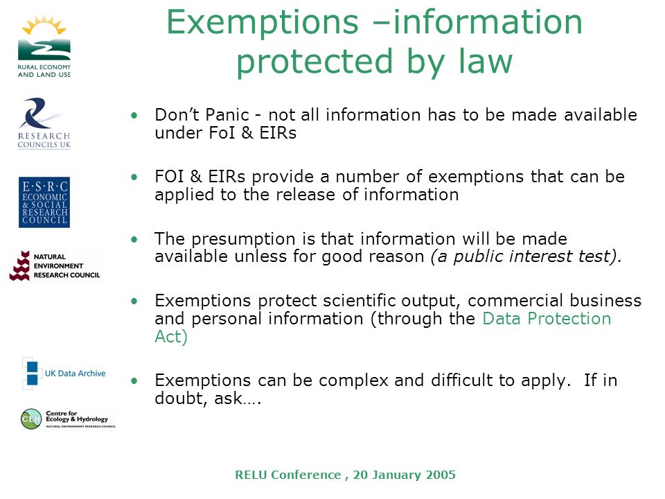RELU Conference, 20 January 2005 Exemptions –information protected by law Dont Panic - not all information has to be made available under FoI & EIRs FOI & EIRs provide a number of exemptions that can be applied to the release of information The presumption is that information will be made available unless for good reason (a public interest test).
