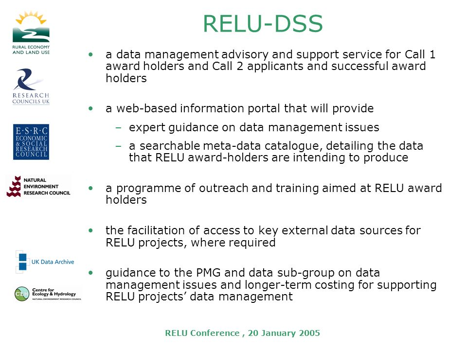 RELU Conference, 20 January 2005 RELU-DSS a data management advisory and support service for Call 1 award holders and Call 2 applicants and successful award holders a web-based information portal that will provide –expert guidance on data management issues –a searchable meta-data catalogue, detailing the data that RELU award-holders are intending to produce a programme of outreach and training aimed at RELU award holders the facilitation of access to key external data sources for RELU projects, where required guidance to the PMG and data sub-group on data management issues and longer-term costing for supporting RELU projects data management