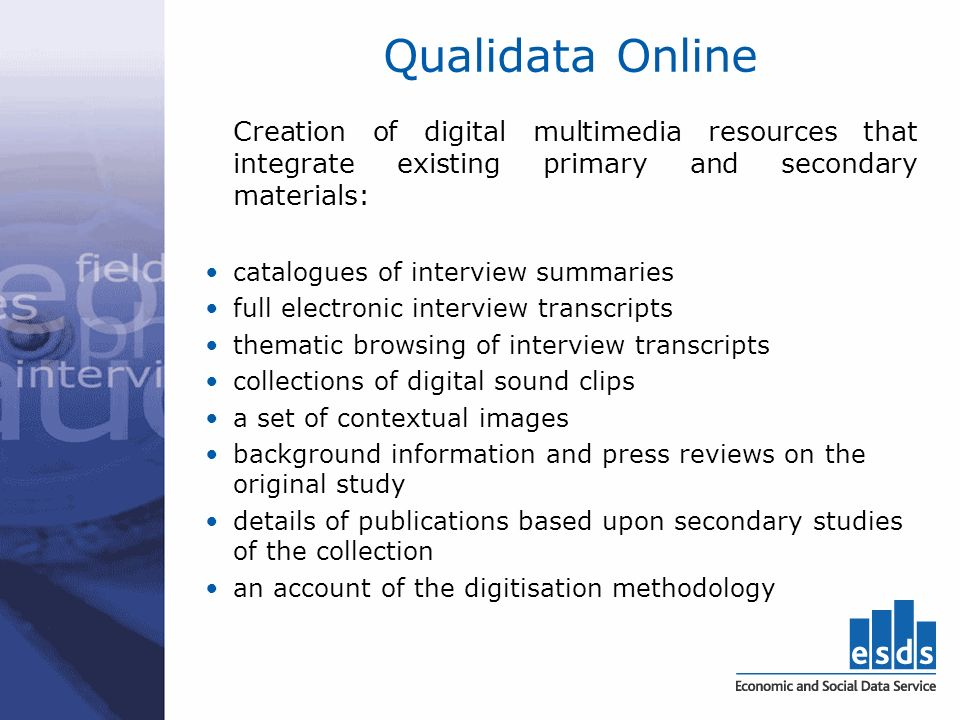 Qualidata Online Creation of digital multimedia resources that integrate existing primary and secondary materials: catalogues of interview summaries full electronic interview transcripts thematic browsing of interview transcripts collections of digital sound clips a set of contextual images background information and press reviews on the original study details of publications based upon secondary studies of the collection an account of the digitisation methodology