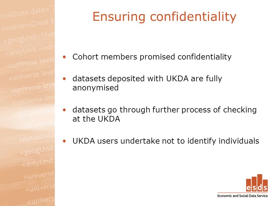 Ensuring confidentiality Cohort members promised confidentiality datasets deposited with UKDA are fully anonymised datasets go through further process of checking at the UKDA UKDA users undertake not to identify individuals