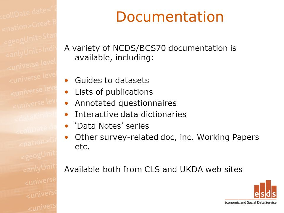 Documentation A variety of NCDS/BCS70 documentation is available, including: Guides to datasets Lists of publications Annotated questionnaires Interactive data dictionaries Data Notes series Other survey-related doc, inc.