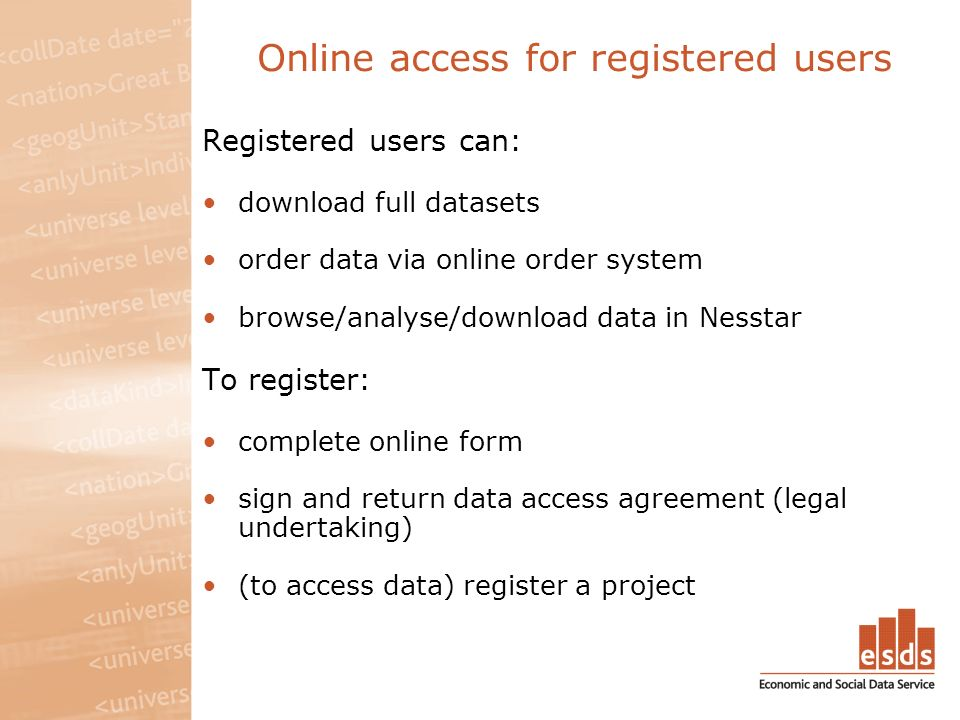 Online access for registered users Registered users can: download full datasets order data via online order system browse/analyse/download data in Nesstar To register: complete online form sign and return data access agreement (legal undertaking) (to access data) register a project