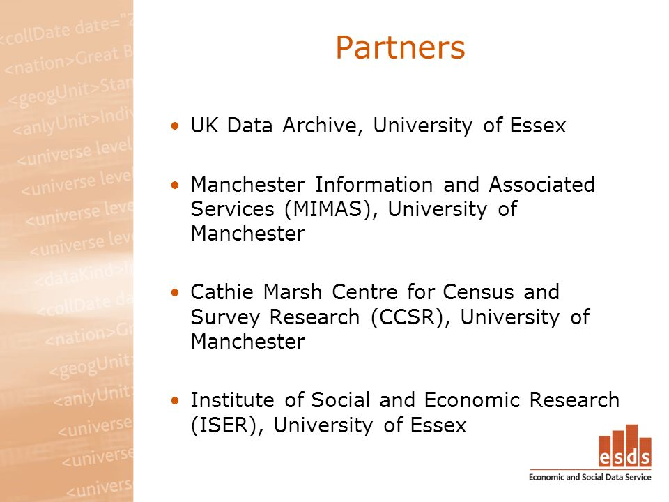 Partners UK Data Archive, University of Essex Manchester Information and Associated Services (MIMAS), University of Manchester Cathie Marsh Centre for Census and Survey Research (CCSR), University of Manchester Institute of Social and Economic Research (ISER), University of Essex