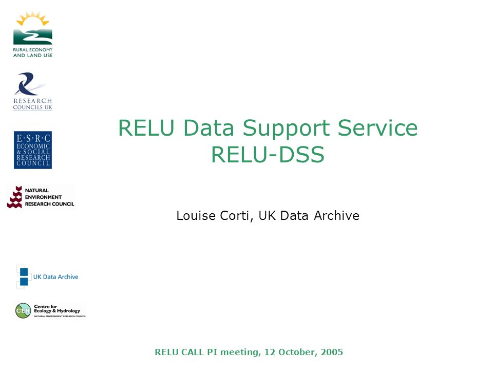 RELU CALL PI meeting, 12 October, 2005 RELU Data Support Service RELU-DSS Louise Corti, UK Data Archive