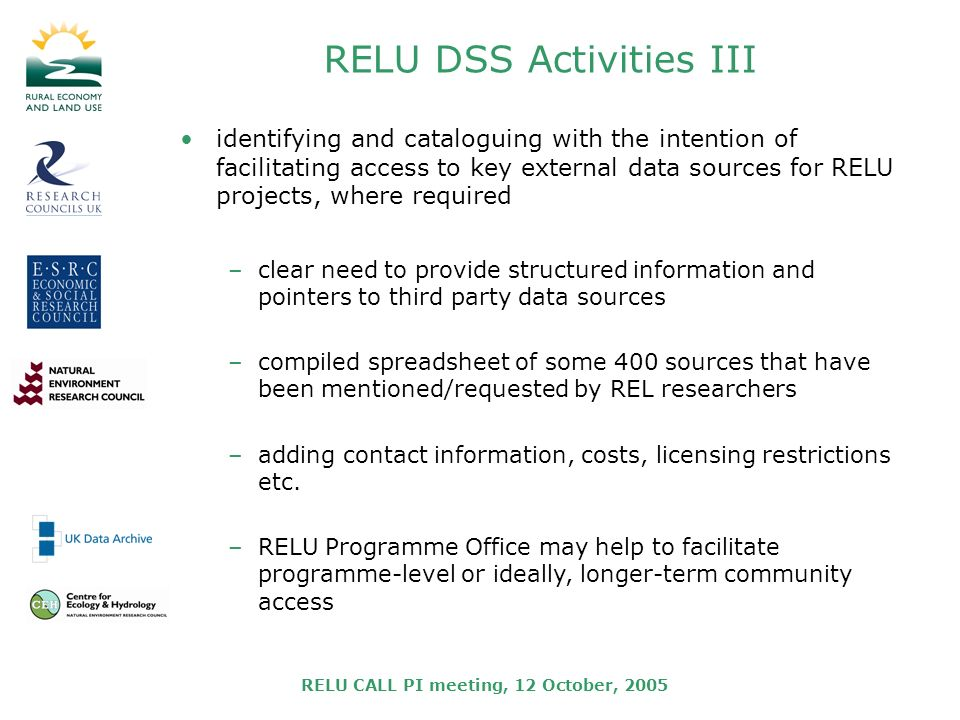 RELU CALL PI meeting, 12 October, 2005 RELU DSS Activities III identifying and cataloguing with the intention of facilitating access to key external data sources for RELU projects, where required –clear need to provide structured information and pointers to third party data sources –compiled spreadsheet of some 400 sources that have been mentioned/requested by REL researchers –adding contact information, costs, licensing restrictions etc.