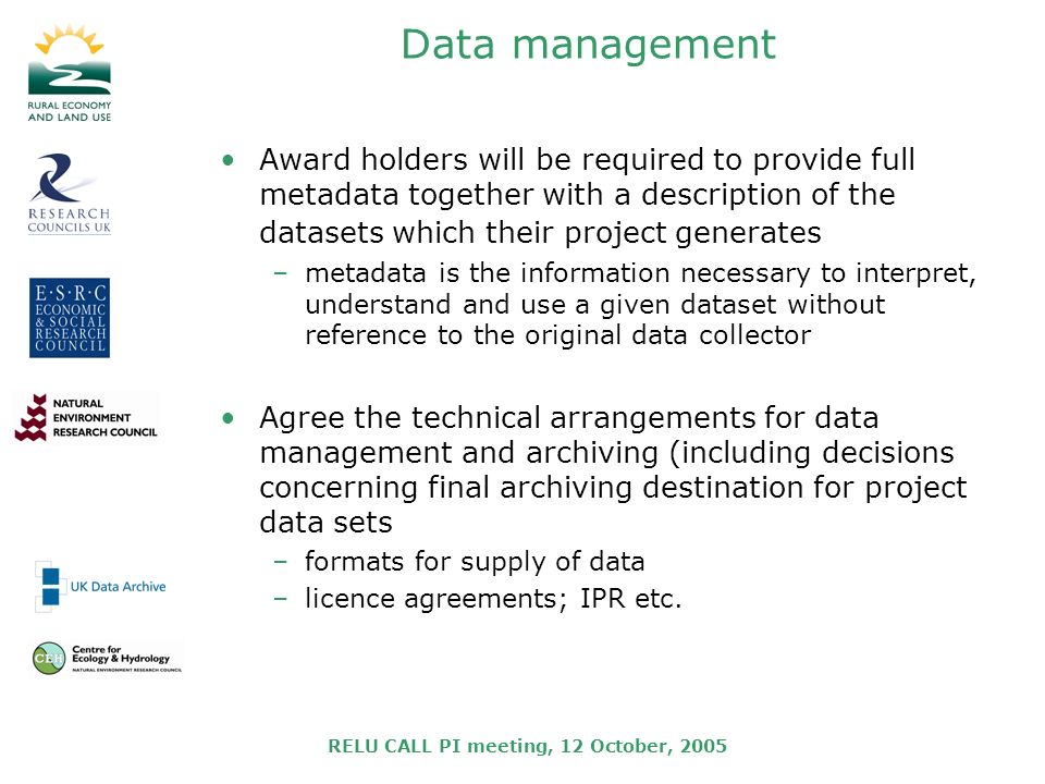 RELU CALL PI meeting, 12 October, 2005 Data management Award holders will be required to provide full metadata together with a description of the datasets which their project generates –metadata is the information necessary to interpret, understand and use a given dataset without reference to the original data collector Agree the technical arrangements for data management and archiving (including decisions concerning final archiving destination for project data sets –formats for supply of data –licence agreements; IPR etc.