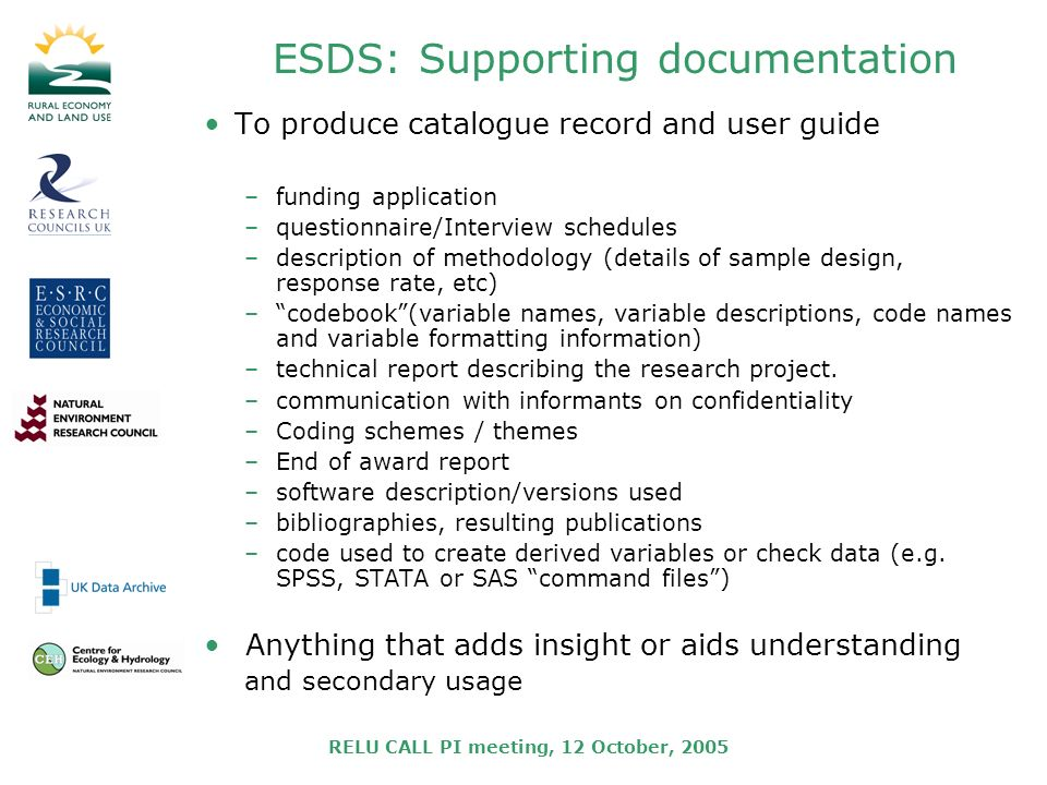 RELU CALL PI meeting, 12 October, 2005 ESDS: Supporting documentation To produce catalogue record and user guide –funding application –questionnaire/I