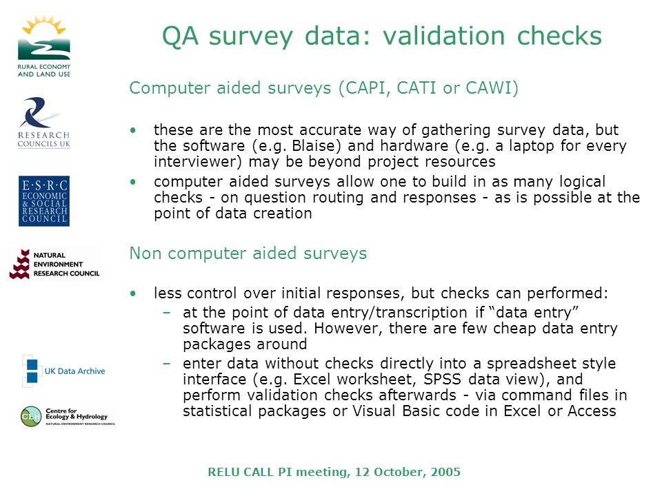 RELU CALL PI meeting, 12 October, 2005 QA survey data: validation checks Computer aided surveys (CAPI, CATI or CAWI) these are the most accurate way of gathering survey data, but the software (e.g.