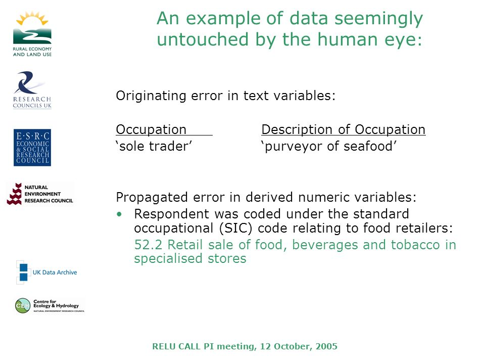 RELU CALL PI meeting, 12 October, 2005 An example of data seemingly untouched by the human eye : Originating error in text variables: OccupationDescription of Occupation sole traderpurveyor of seafood Propagated error in derived numeric variables: Respondent was coded under the standard occupational (SIC) code relating to food retailers: 52.2 Retail sale of food, beverages and tobacco in specialised stores