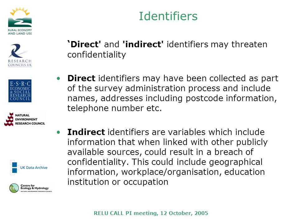 RELU CALL PI meeting, 12 October, 2005 Identifiers Direct and indirect identifiers may threaten confidentiality Direct identifiers may have been collected as part of the survey administration process and include names, addresses including postcode information, telephone number etc.
