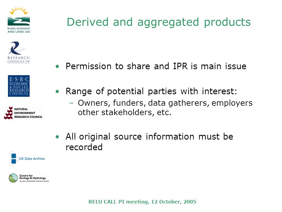 RELU CALL PI meeting, 12 October, 2005 Derived and aggregated products Permission to share and IPR is main issue Range of potential parties with interest: –Owners, funders, data gatherers, employers other stakeholders, etc.