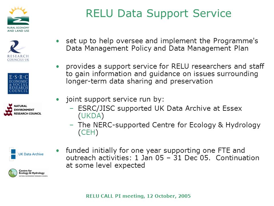 RELU CALL PI meeting, 12 October, 2005 RELU Data Support Service set up to help oversee and implement the Programme s Data Management Policy and Data Management Plan provides a support service for RELU researchers and staff to gain information and guidance on issues surrounding longer-term data sharing and preservation joint support service run by: –ESRC/JISC supported UK Data Archive at Essex (UKDA) –The NERC-supported Centre for Ecology & Hydrology (CEH) funded initially for one year supporting one FTE and outreach activities: 1 Jan 05 – 31 Dec 05.