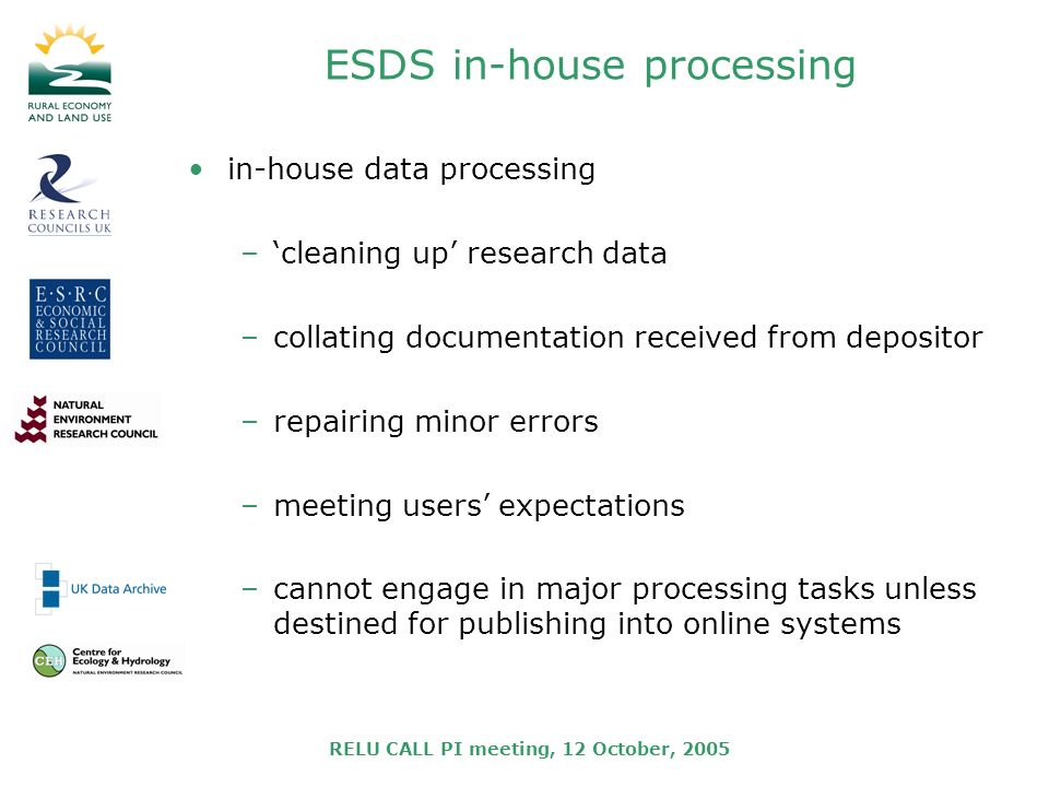 RELU CALL PI meeting, 12 October, 2005 ESDS in-house processing in-house data processing –cleaning up research data –collating documentation received from depositor –repairing minor errors –meeting users expectations –cannot engage in major processing tasks unless destined for publishing into online systems