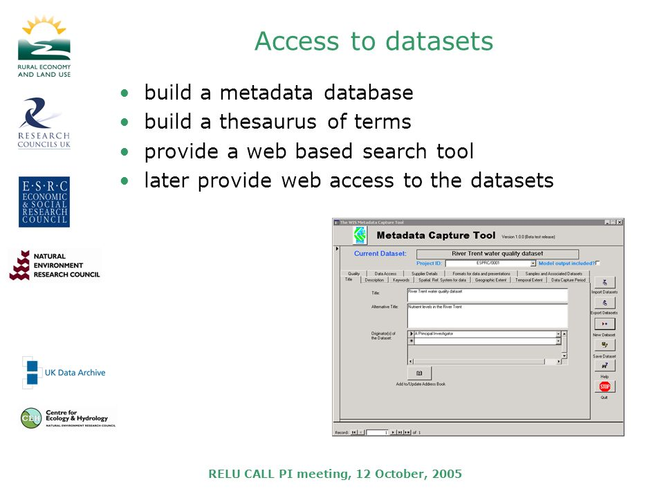 RELU CALL PI meeting, 12 October, 2005 Access to datasets build a metadata database build a thesaurus of terms provide a web based search tool later provide web access to the datasets