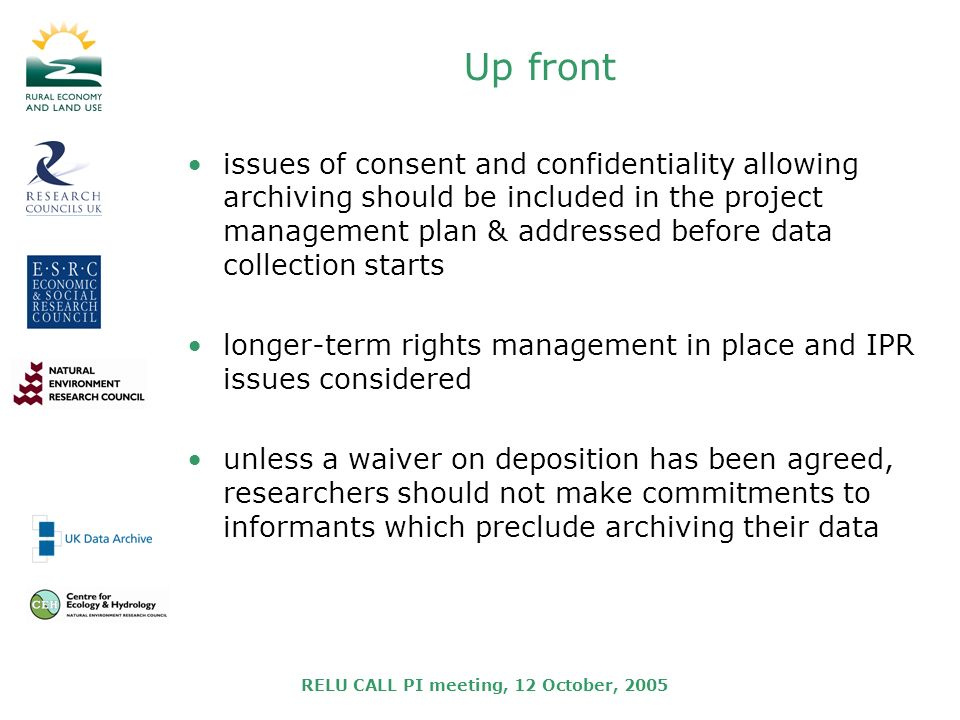 RELU CALL PI meeting, 12 October, 2005 Up front issues of consent and confidentiality allowing archiving should be included in the project management plan & addressed before data collection starts longer-term rights management in place and IPR issues considered unless a waiver on deposition has been agreed, researchers should not make commitments to informants which preclude archiving their data