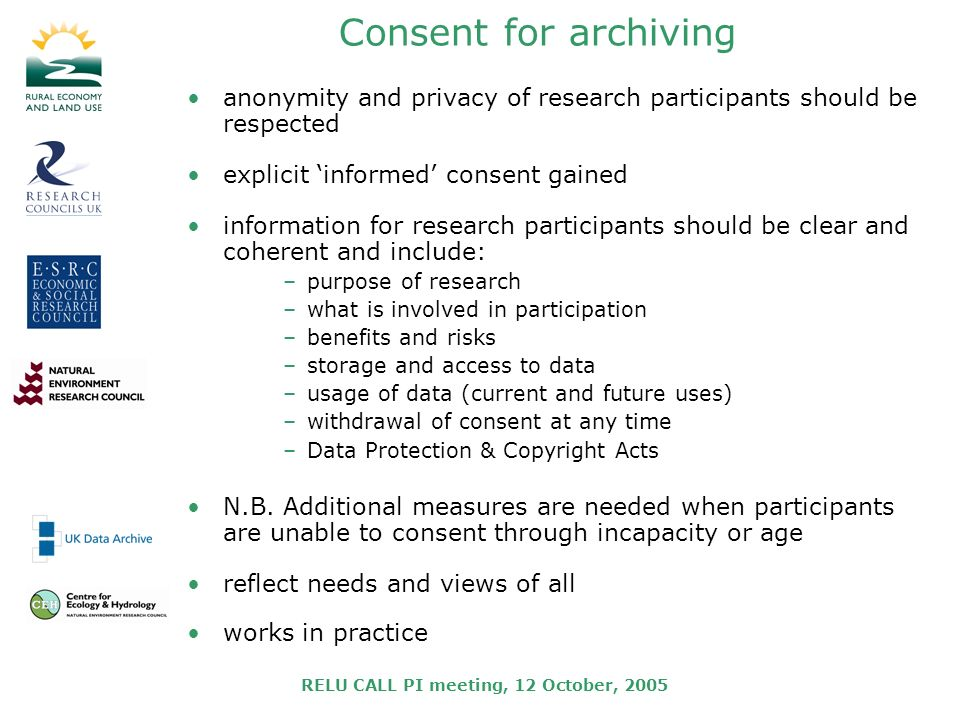 RELU CALL PI meeting, 12 October, 2005 Consent for archiving anonymity and privacy of research participants should be respected explicit informed consent gained information for research participants should be clear and coherent and include: –purpose of research –what is involved in participation –benefits and risks –storage and access to data –usage of data (current and future uses) –withdrawal of consent at any time –Data Protection & Copyright Acts N.B.