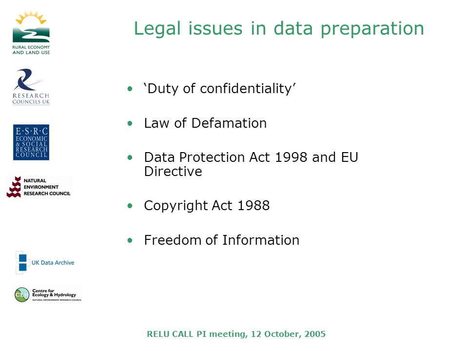 RELU CALL PI meeting, 12 October, 2005 Legal issues in data preparation Duty of confidentiality Law of Defamation Data Protection Act 1998 and EU Directive Copyright Act 1988 Freedom of Information