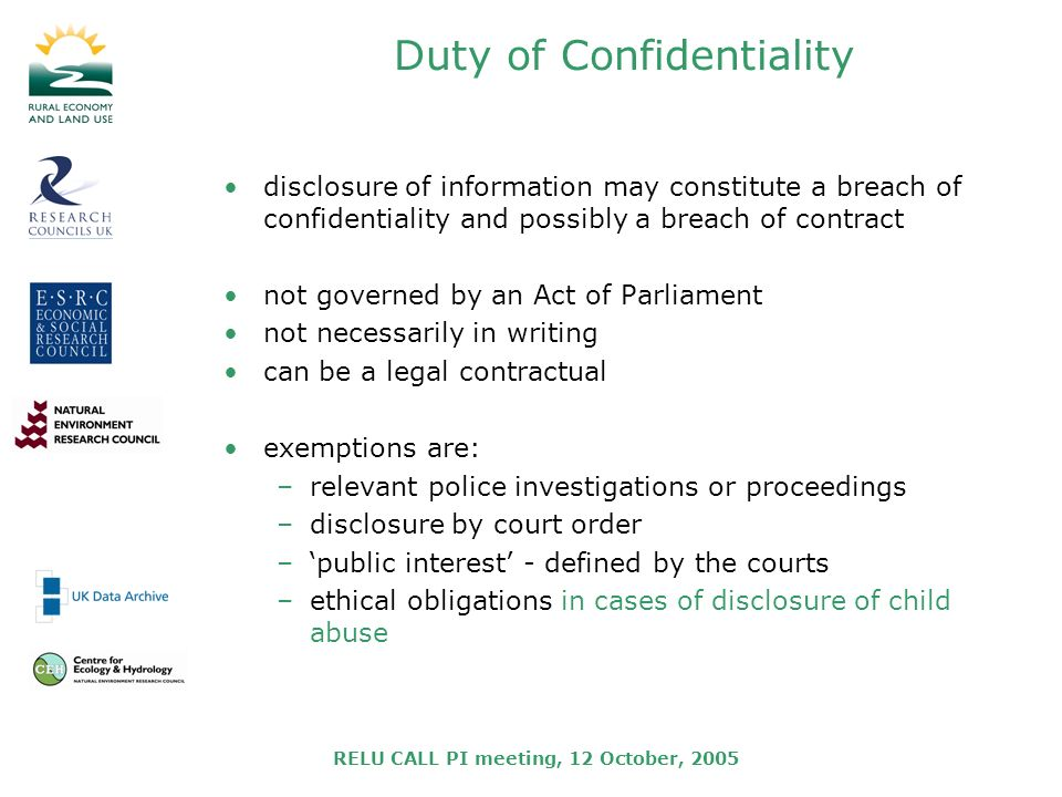 RELU CALL PI meeting, 12 October, 2005 Duty of Confidentiality disclosure of information may constitute a breach of confidentiality and possibly a breach of contract not governed by an Act of Parliament not necessarily in writing can be a legal contractual exemptions are: –relevant police investigations or proceedings –disclosure by court order –public interest - defined by the courts –ethical obligations in cases of disclosure of child abuse