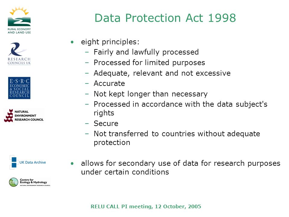 RELU CALL PI meeting, 12 October, 2005 Data Protection Act 1998 eight principles: –Fairly and lawfully processed –Processed for limited purposes –Adequate, relevant and not excessive –Accurate –Not kept longer than necessary –Processed in accordance with the data subject s rights –Secure –Not transferred to countries without adequate protection allows for secondary use of data for research purposes under certain conditions