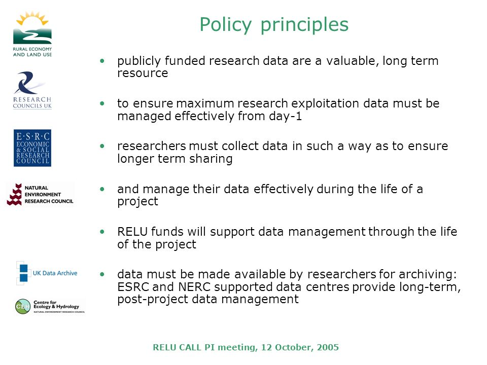 RELU CALL PI meeting, 12 October, 2005 Policy principles publicly funded research data are a valuable, long term resource to ensure maximum research exploitation data must be managed effectively from day-1 researchers must collect data in such a way as to ensure longer term sharing and manage their data effectively during the life of a project RELU funds will support data management through the life of the project data must be made available by researchers for archiving: ESRC and NERC supported data centres provide long-term, post-project data management