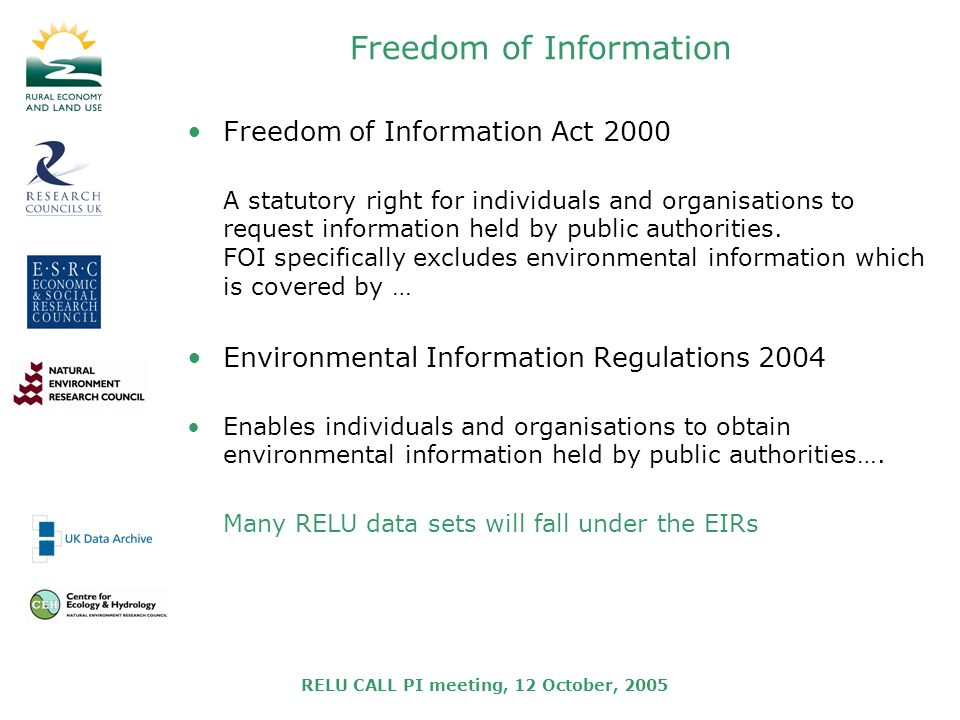 RELU CALL PI meeting, 12 October, 2005 Freedom of Information Freedom of Information Act 2000 A statutory right for individuals and organisations to request information held by public authorities.