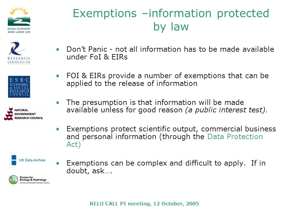 RELU CALL PI meeting, 12 October, 2005 Exemptions –information protected by law Dont Panic - not all information has to be made available under FoI & EIRs FOI & EIRs provide a number of exemptions that can be applied to the release of information The presumption is that information will be made available unless for good reason (a public interest test).