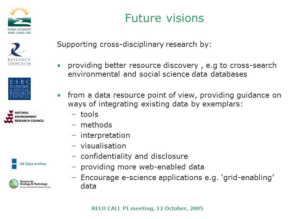 RELU CALL PI meeting, 12 October, 2005 Future visions Supporting cross-disciplinary research by: providing better resource discovery, e.g to cross-search environmental and social science data databases from a data resource point of view, providing guidance on ways of integrating existing data by exemplars: –tools –methods –interpretation –visualisation –confidentiality and disclosure –providing more web-enabled data –Encourage e-science applications e.g.