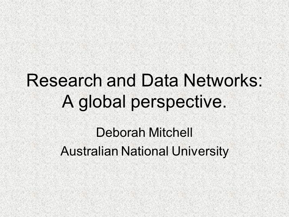 Research and Data Networks: A global perspective. Deborah Mitchell Australian National University