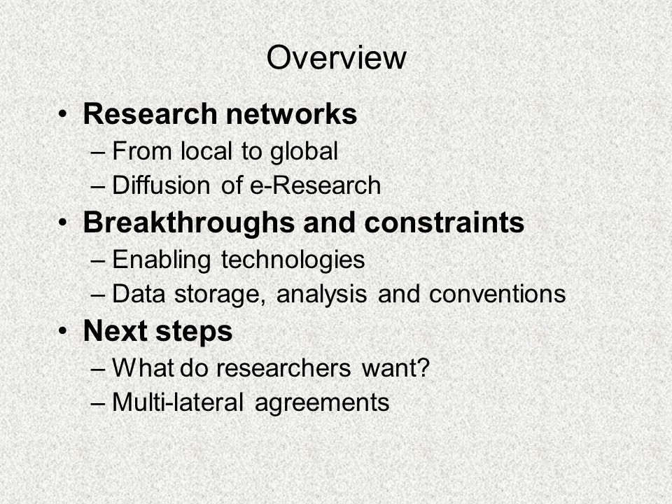 Overview Research networks –From local to global –Diffusion of e-Research Breakthroughs and constraints –Enabling technologies –Data storage, analysis and conventions Next steps –What do researchers want.