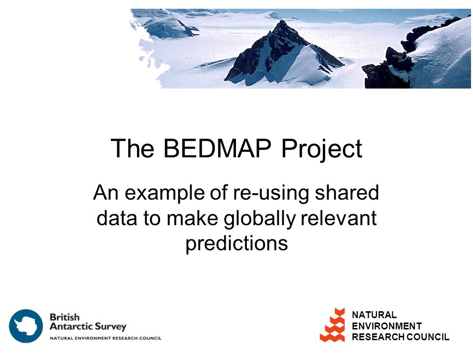 NATURAL ENVIRONMENT RESEARCH COUNCIL The BEDMAP Project An example of re-using shared data to make globally relevant predictions