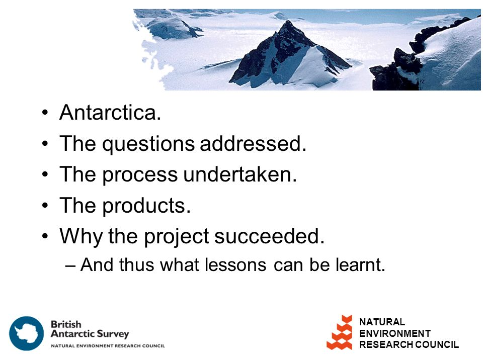 NATURAL ENVIRONMENT RESEARCH COUNCIL Antarctica. The questions addressed. The process undertaken. The products. Why the project succeeded. –And thus w