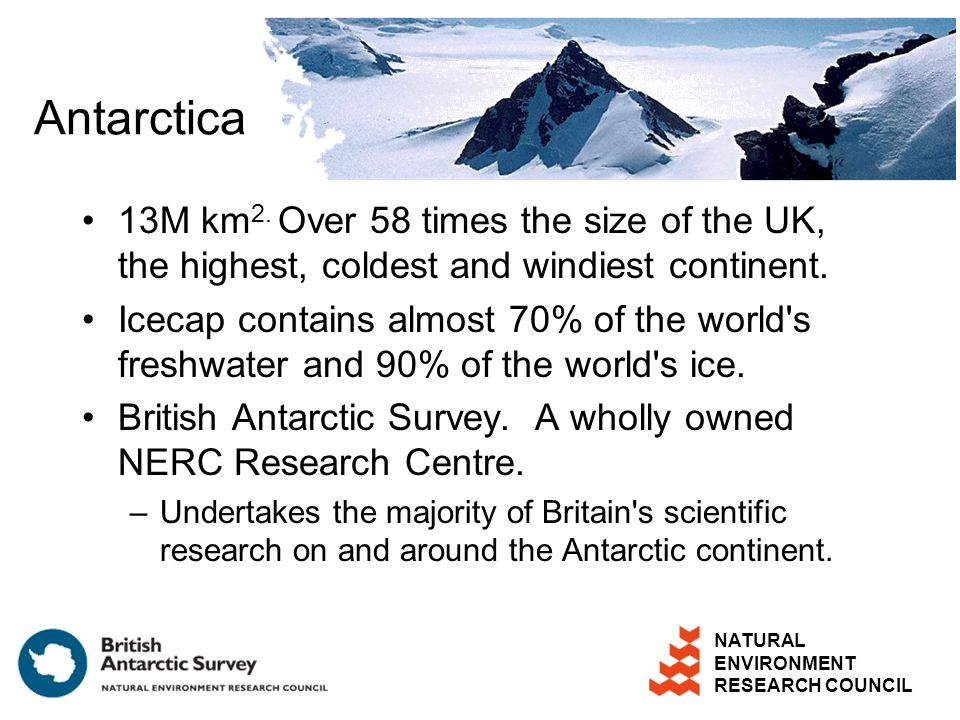 NATURAL ENVIRONMENT RESEARCH COUNCIL Antarctica 13M km 2. Over 58 times the size of the UK, the highest, coldest and windiest continent. Icecap contai