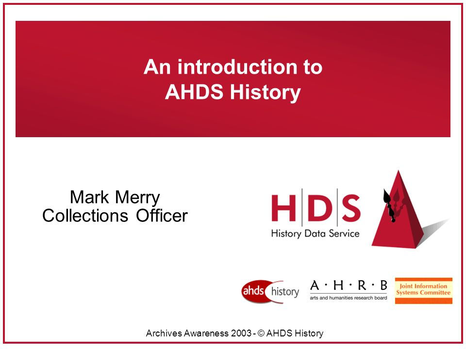 Archives Awareness 2003 - © AHDS History An introduction to AHDS History Mark Merry Collections Officer