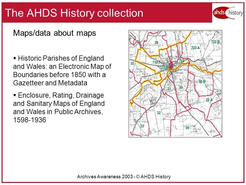 Archives Awareness 2003 - © AHDS History The AHDS History collection Maps/data about maps Historic Parishes of England and Wales: an Electronic Map of Boundaries before 1850 with a Gazetteer and Metadata Enclosure, Rating, Drainage and Sanitary Maps of England and Wales in Public Archives, 1598-1936