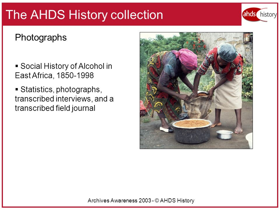 Archives Awareness 2003 - © AHDS History The AHDS History collection Photographs Social History of Alcohol in East Africa, 1850-1998 Statistics, photographs, transcribed interviews, and a transcribed field journal