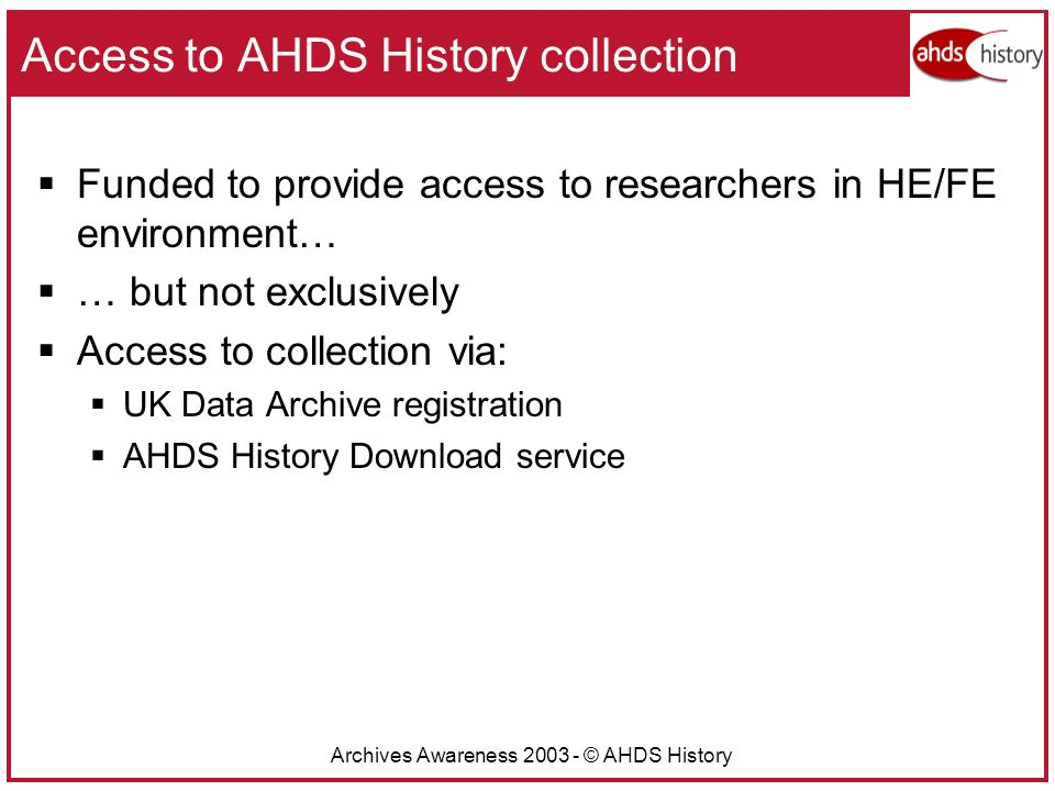 Archives Awareness 2003 - © AHDS History Access to AHDS History collection Funded to provide access to researchers in HE/FE environment… … but not exclusively Access to collection via: UK Data Archive registration AHDS History Download service