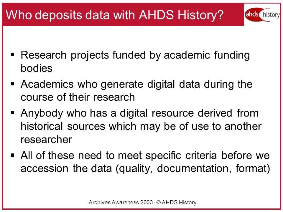 Archives Awareness 2003 - © AHDS History Who deposits data with AHDS History.