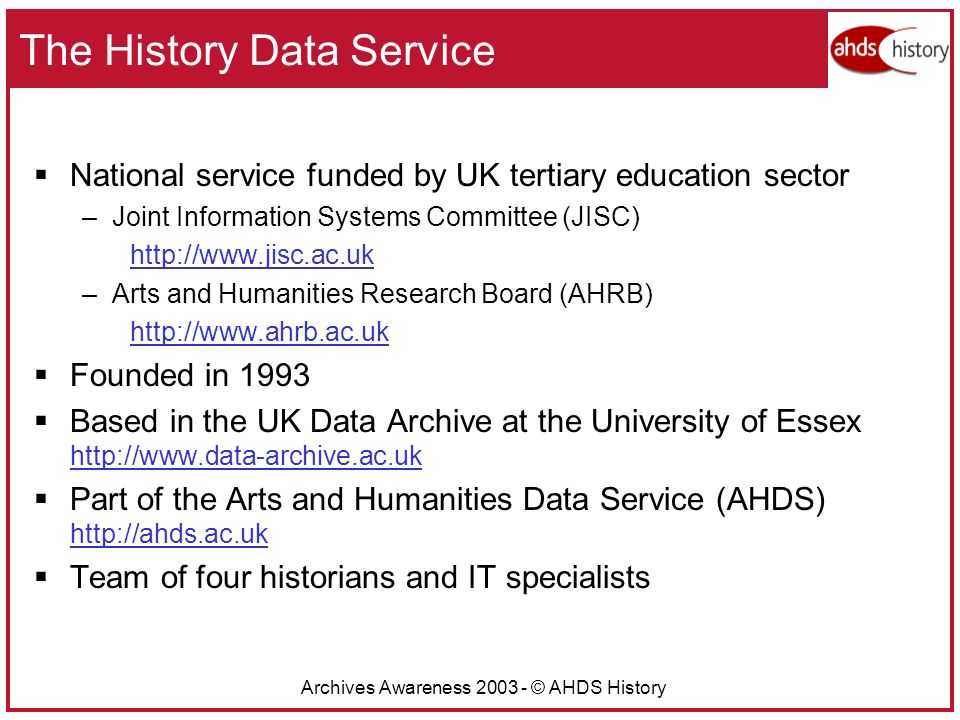 Archives Awareness 2003 - © AHDS History The History Data Service National service funded by UK tertiary education sector –Joint Information Systems Committee (JISC) http://www.jisc.ac.uk –Arts and Humanities Research Board (AHRB) http://www.ahrb.ac.uk Founded in 1993 Based in the UK Data Archive at the University of Essex http://www.data-archive.ac.uk Part of the Arts and Humanities Data Service (AHDS) http://ahds.ac.uk Team of four historians and IT specialists